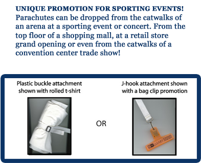 UNIQUE PROMOTION  FOR SPORTING EVENTS! Parachutes can be dropped  from the catwalks of an  arena at a sporting event or  concert. From the top floor of a shopping mall, at  a retail store grand  opening or even from the  catwalks of a convention center trade show!